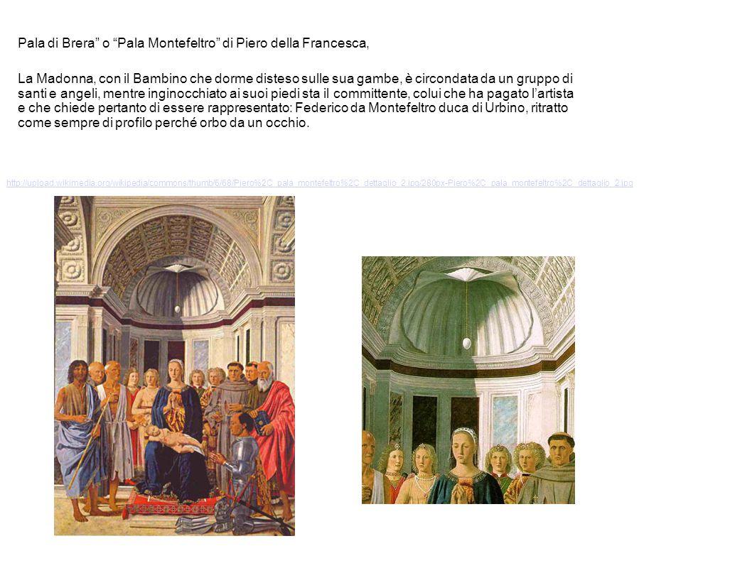 http://upload.wikimedia.org/wikipedia/commons/thumb/6/68/Piero%2C_pala_montefeltro%2C_dettaglio_2.jpg/280px-Piero%2C_pala_montefeltro%2C_dettaglio_2.jpg Pala di Brera o Pala Montefeltro di Piero della Francesca, La Madonna, con il Bambino che dorme disteso sulle sua gambe, è circondata da un gruppo di santi e angeli, mentre inginocchiato ai suoi piedi sta il committente, colui che ha pagato lartista e che chiede pertanto di essere rappresentato: Federico da Montefeltro duca di Urbino, ritratto come sempre di profilo perché orbo da un occhio.