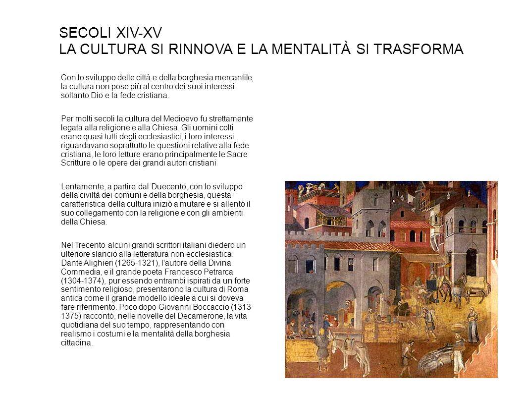 SECOLI XIV-XV LA CULTURA SI RINNOVA E LA MENTALITÀ SI TRASFORMA Con lo sviluppo delle città e della borghesia mercantile, la cultura non pose più al centro dei suoi interessi soltanto Dio e la fede cristiana.