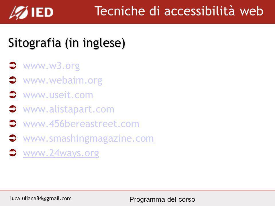 luca.uliana84@gmail.com Tecniche di accessibilità web Programma del corso Sitografia (in inglese) www.w3.org www.webaim.org www.useit.com www.alistapart.com www.456bereastreet.com www.smashingmagazine.com www.24ways.org