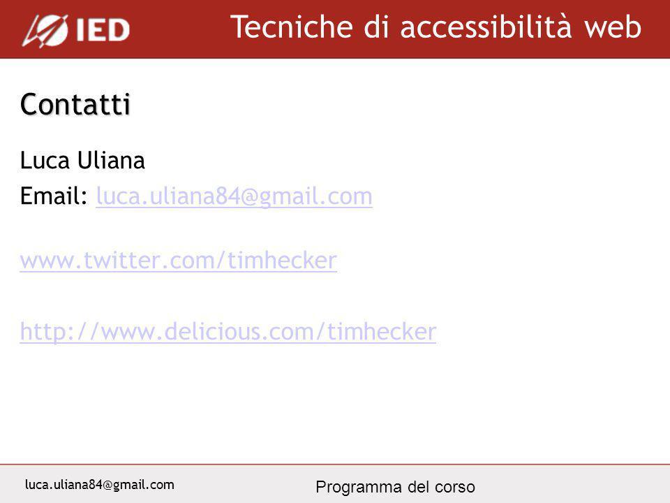 luca.uliana84@gmail.com Tecniche di accessibilità web Programma del corso Contatti Luca Uliana Email: luca.uliana84@gmail.comluca.uliana84@gmail.com www.twitter.com/timhecker http://www.delicious.com/timhecker
