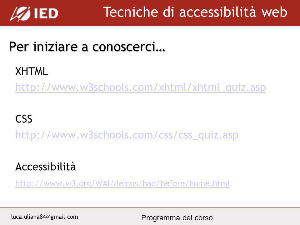 luca.uliana84@gmail.com Tecniche di accessibilità web Programma del corso Per iniziare a conoscerci… XHTML http://www.w3schools.com/xhtml/xhtml_quiz.a