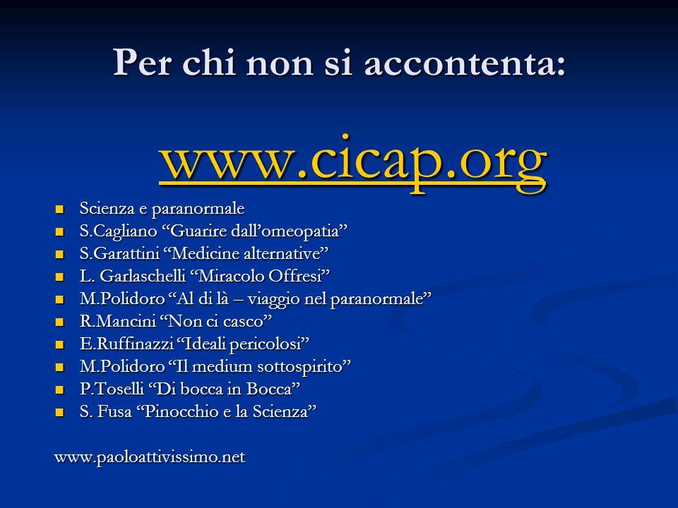 Per chi non si accontenta: www.cicap.org Scienza e paranormale Scienza e paranormale S.Cagliano Guarire dallomeopatia S.Cagliano Guarire dallomeopatia