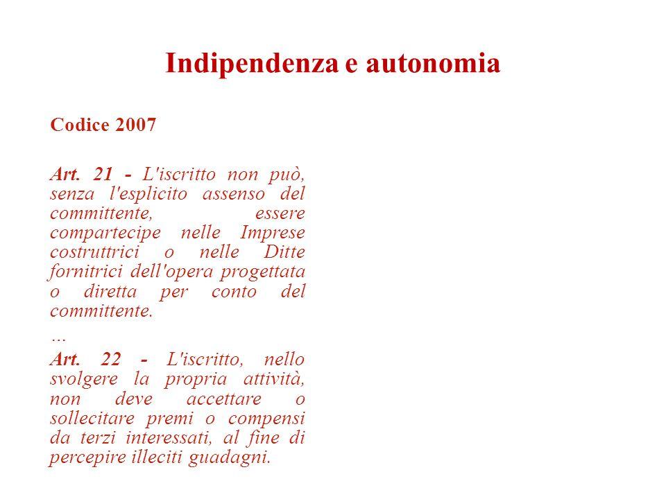 Indipendenza e autonomia Codice 2007 Art. 21 - L'iscritto non può, senza l'esplicito assenso del committente, essere compartecipe nelle Imprese costru