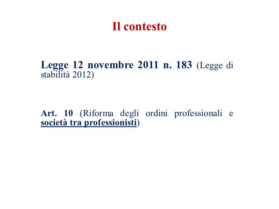 Legge 12 novembre 2011 n. 183 (Legge di stabilità 2012) Art. 10 (Riforma degli ordini professionali e società tra professionisti) Il contesto
