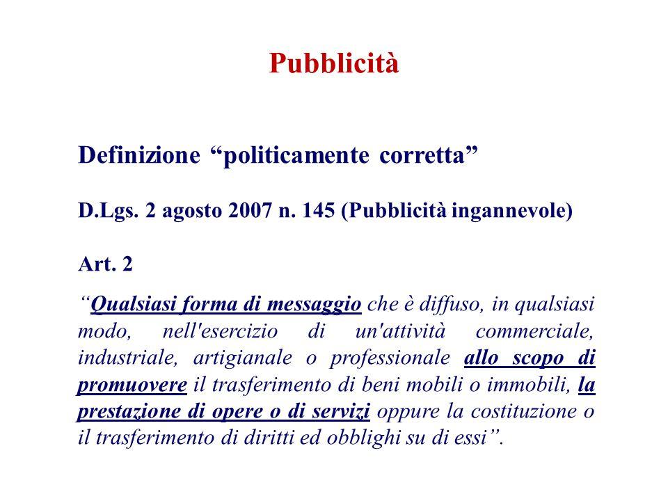 Pubblicità Definizione politicamente corretta D.Lgs. 2 agosto 2007 n. 145 (Pubblicità ingannevole) Art. 2 Qualsiasi forma di messaggio che è diffuso,