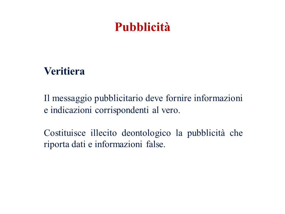 Veritiera Il messaggio pubblicitario deve fornire informazioni e indicazioni corrispondenti al vero. Costituisce illecito deontologico la pubblicità c
