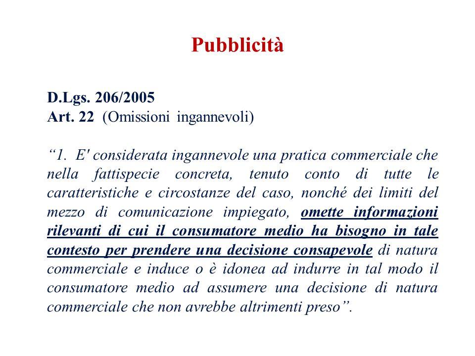D.Lgs. 206/2005 Art. 22 (Omissioni ingannevoli) 1. E' considerata ingannevole una pratica commerciale che nella fattispecie concreta, tenuto conto di