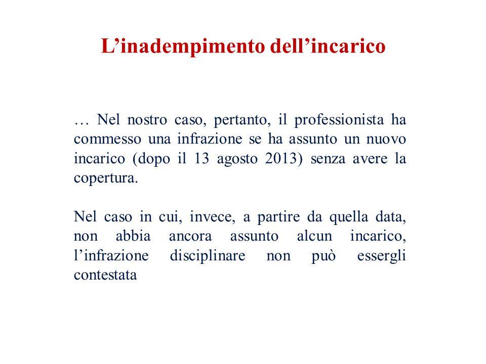… Nel nostro caso, pertanto, il professionista ha commesso una infrazione se ha assunto un nuovo incarico (dopo il 13 agosto 2013) senza avere la copertura.