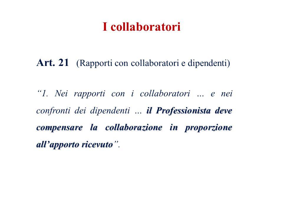 Art. 21 (Rapporti con collaboratori e dipendenti) il Professionista deve compensare la collaborazione in proporzione allapporto ricevuto 1. Nei rappor