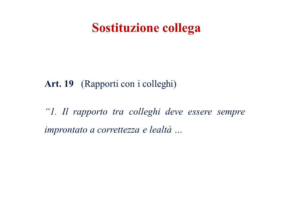 Art. 19 (Rapporti con i colleghi) 1. Il rapporto tra colleghi deve essere sempre improntato a correttezza e lealtà … Sostituzione collega