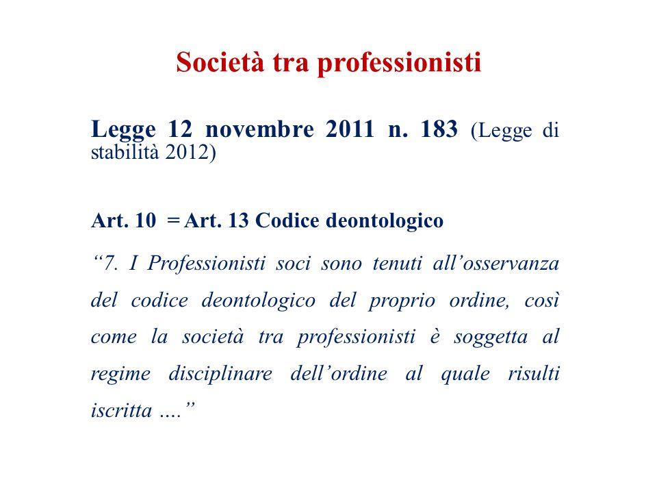 Società tra professionisti Legge 12 novembre 2011 n. 183 (Legge di stabilità 2012) Art. 10 = Art. 13 Codice deontologico 7. I Professionisti soci sono
