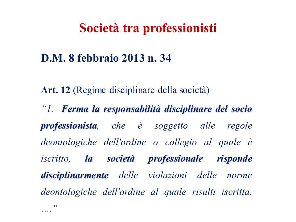 Società tra professionisti D.M. 8 febbraio 2013 n. 34 Art. 12 (Regime disciplinare della società) Ferma la responsabilità disciplinare del socio profe