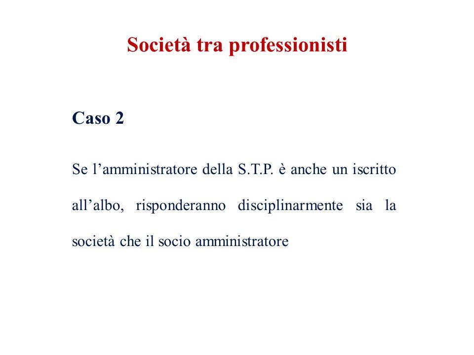 Caso 2 Se lamministratore della S.T.P. è anche un iscritto allalbo, risponderanno disciplinarmente sia la società che il socio amministratore Società