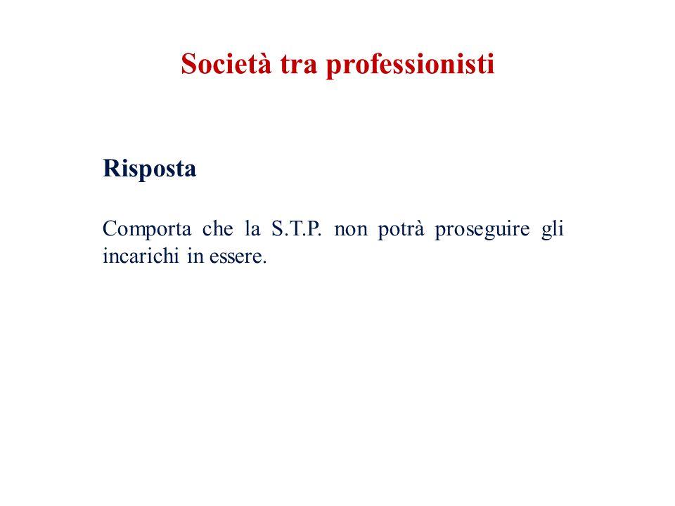 Risposta Comporta che la S.T.P. non potrà proseguire gli incarichi in essere. Società tra professionisti