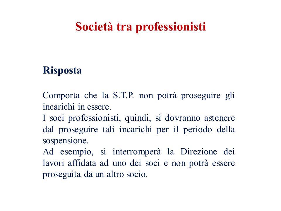 Risposta Comporta che la S.T.P. non potrà proseguire gli incarichi in essere. I soci professionisti, quindi, si dovranno astenere dal proseguire tali