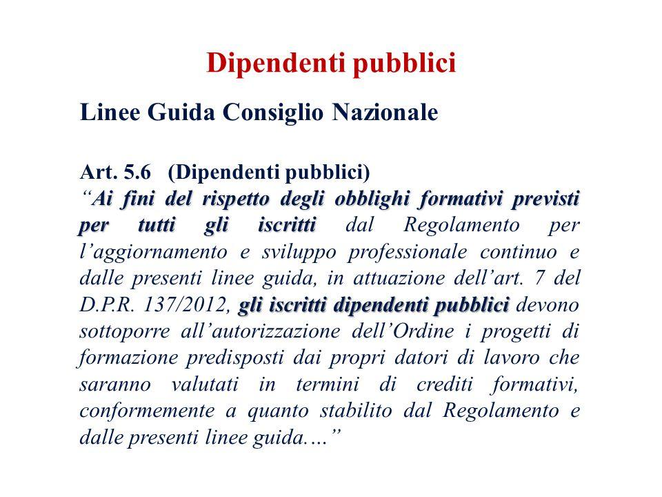 Linee Guida Consiglio Nazionale Art. 5.6 (Dipendenti pubblici) Ai fini del rispetto degli obblighi formativi previsti per tutti gli iscritti gli iscri