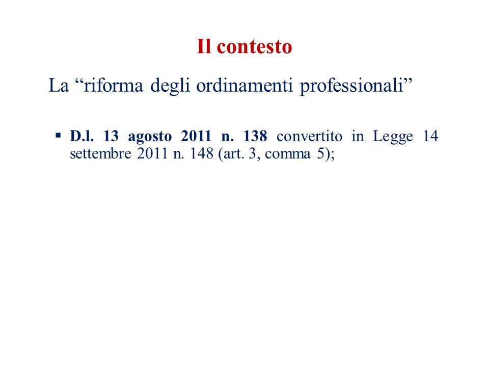 Il contesto La riforma degli ordinamenti professionali D.l. 13 agosto 2011 n. 138 convertito in Legge 14 settembre 2011 n. 148 (art. 3, comma 5);