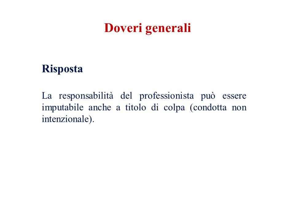 Risposta La responsabilità del professionista può essere imputabile anche a titolo di colpa (condotta non intenzionale). Doveri generali