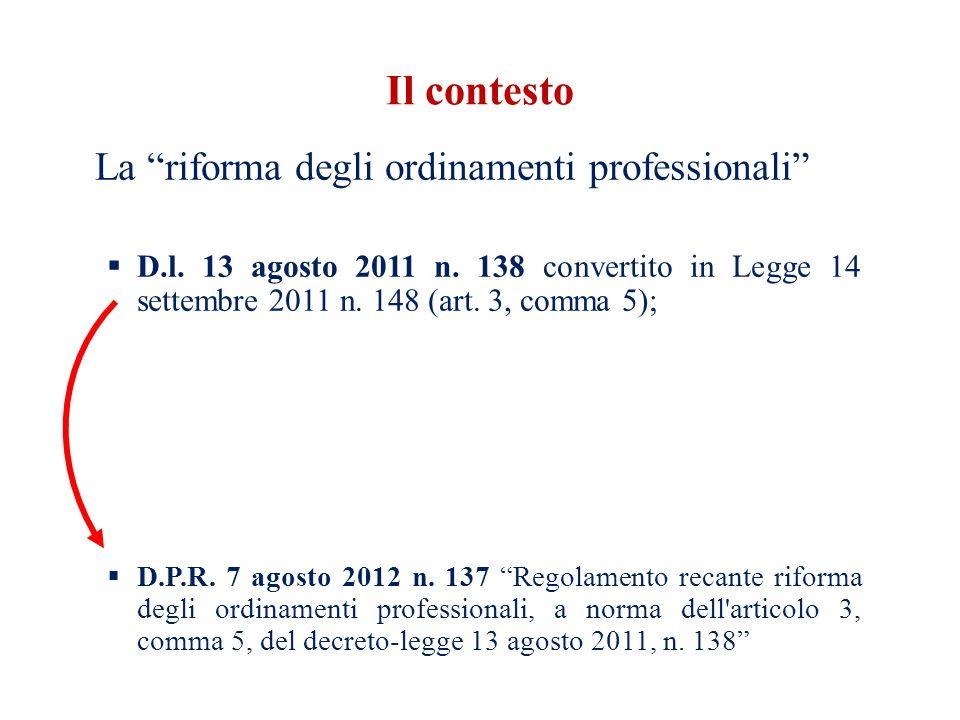 Il contesto La riforma degli ordinamenti professionali D.l. 13 agosto 2011 n. 138 convertito in Legge 14 settembre 2011 n. 148 (art. 3, comma 5); D.P.
