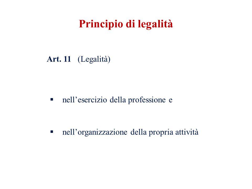 Art. 11 (Legalità) nellesercizio della professione e nellorganizzazione della propria attività Principio di legalità