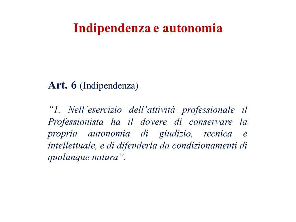 Art. 6 (Indipendenza) 1. Nellesercizio dellattività professionale il Professionista ha il dovere di conservare la propria autonomia di giudizio, tecni