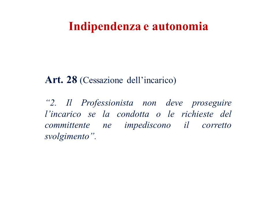 Art. 28 (Cessazione dellincarico) 2. Il Professionista non deve proseguire lincarico se la condotta o le richieste del committente ne impediscono il c