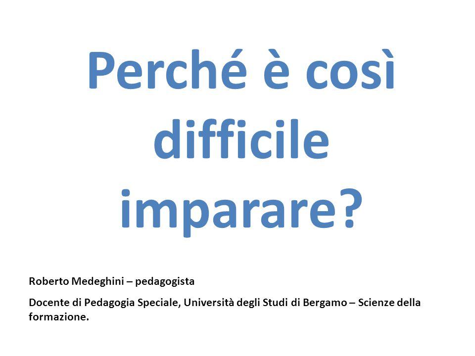Perché è così difficile imparare? Roberto Medeghini – pedagogista Docente di Pedagogia Speciale, Università degli Studi di Bergamo – Scienze della for