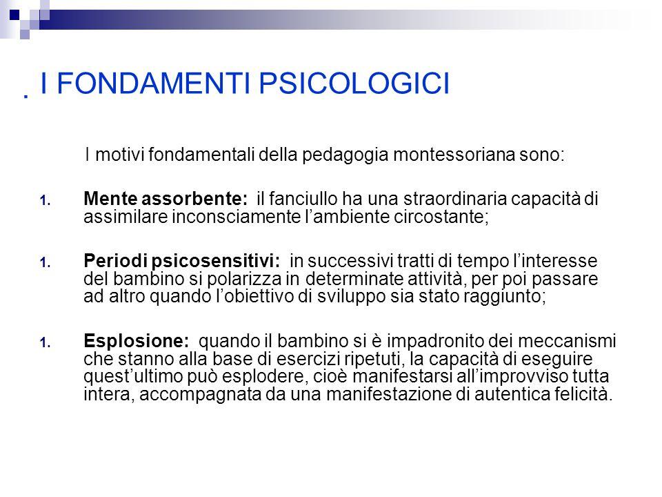 I FONDAMENTI PSICOLOGICI I motivi fondamentali della pedagogia montessoriana sono: 1.