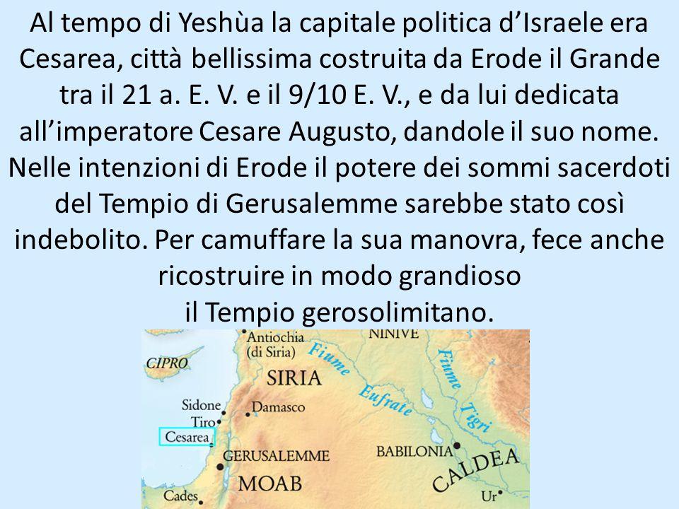 Al tempo di Yeshùa la capitale politica dIsraele era Cesarea, città bellissima costruita da Erode il Grande tra il 21 a. E. V. e il 9/10 E. V., e da l