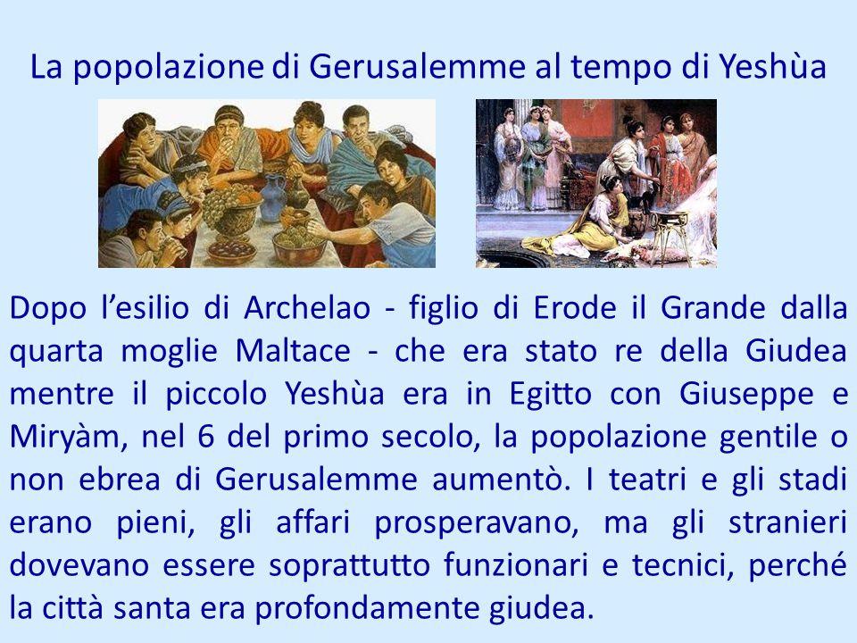 La popolazione di Gerusalemme al tempo di Yeshùa Dopo lesilio di Archelao - figlio di Erode il Grande dalla quarta moglie Maltace - che era stato re d