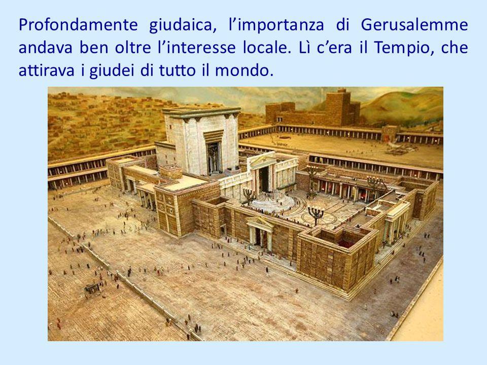 Profondamente giudaica, limportanza di Gerusalemme andava ben oltre linteresse locale. Lì cera il Tempio, che attirava i giudei di tutto il mondo.