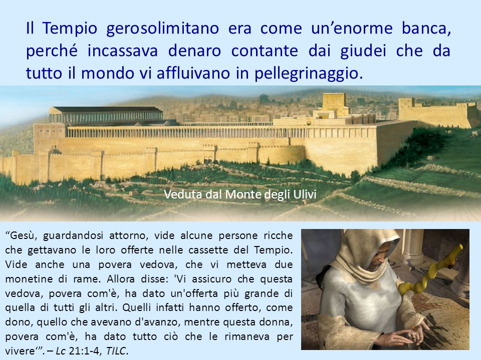 Il Tempio gerosolimitano era come unenorme banca, perché incassava denaro contante dai giudei che da tutto il mondo vi affluivano in pellegrinaggio. V