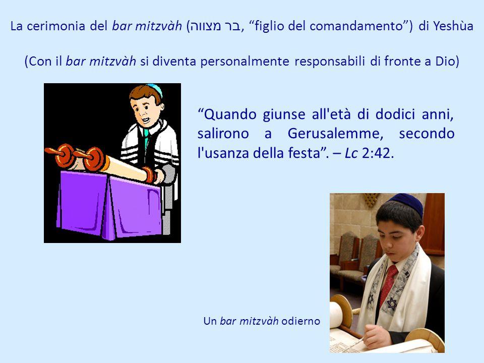 La cerimonia del bar mitzvàh ( בר מצווה, figlio del comandamento) di Yeshùa (Con il bar mitzvàh si diventa personalmente responsabili di fronte a Dio)