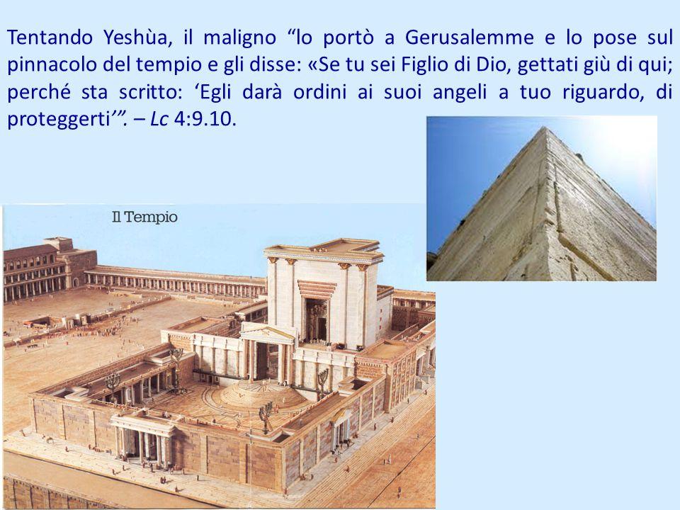 Tentando Yeshùa, il maligno lo portò a Gerusalemme e lo pose sul pinnacolo del tempio e gli disse: «Se tu sei Figlio di Dio, gettati giù di qui; perch