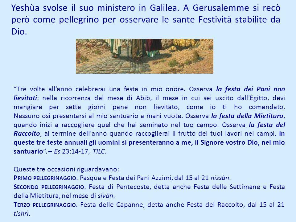 Yeshùa svolse il suo ministero in Galilea. A Gerusalemme si recò però come pellegrino per osservare le sante Festività stabilite da Dio. Tre volte all