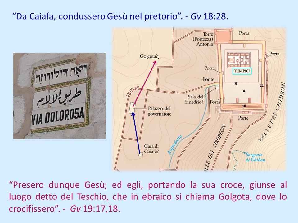 Da Caiafa, condussero Gesù nel pretorio. - Gv 18:28. Presero dunque Gesù; ed egli, portando la sua croce, giunse al luogo detto del Teschio, che in eb