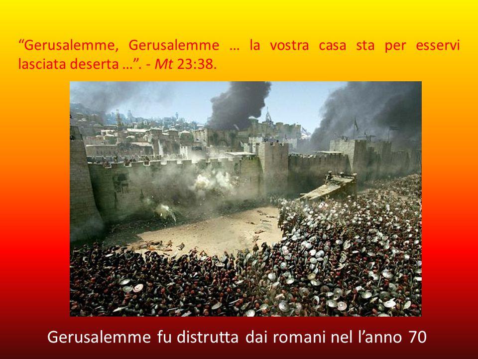 Gerusalemme, Gerusalemme … la vostra casa sta per esservi lasciata deserta …. - Mt 23:38. Gerusalemme fu distrutta dai romani nel lanno 70