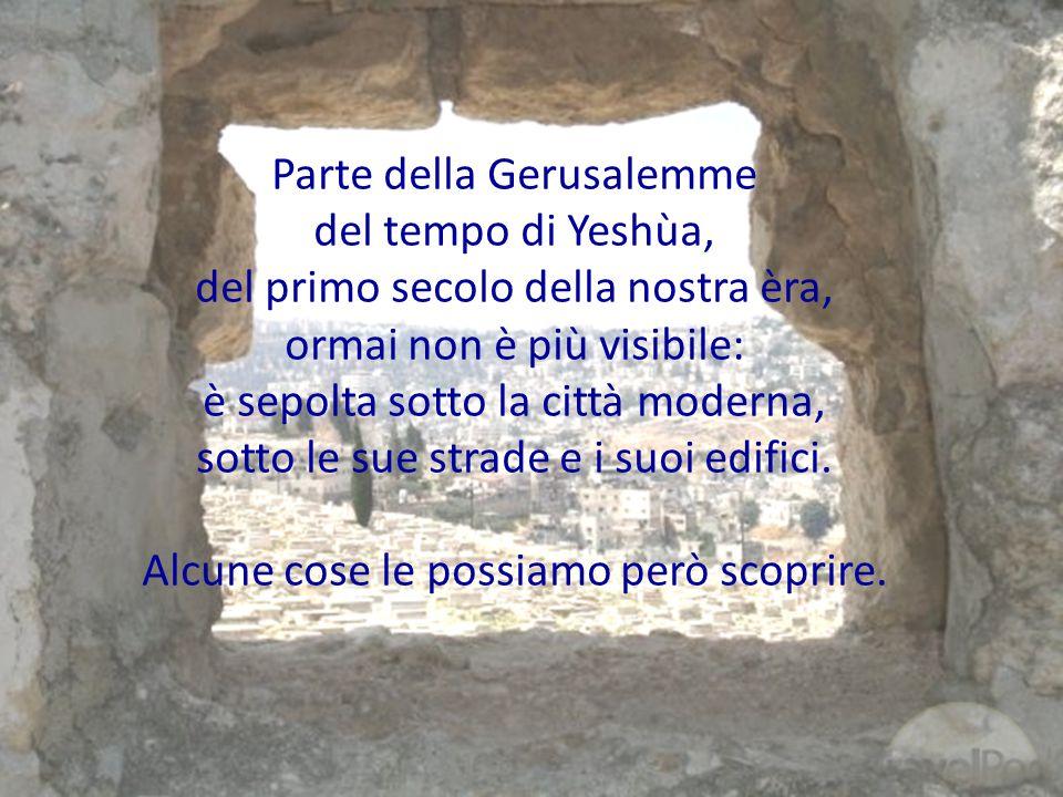 Parte della Gerusalemme del tempo di Yeshùa, del primo secolo della nostra èra, ormai non è più visibile: è sepolta sotto la città moderna, sotto le s