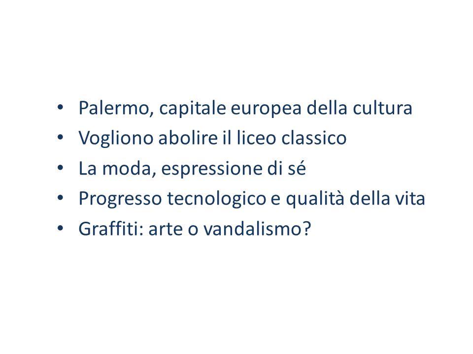 Palermo, capitale europea della cultura Vogliono abolire il liceo classico La moda, espressione di sé Progresso tecnologico e qualità della vita Graffiti: arte o vandalismo?