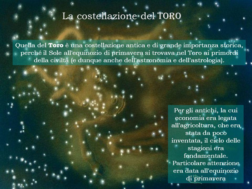 La costellazione del TORO Quella del Toro è una costellazione antica e di grande importanza storica, perché il Sole all equinozio di primavera si trovava nel Toro ai primordi della civiltà (e dunque anche dell astronomia e dell astrologia).