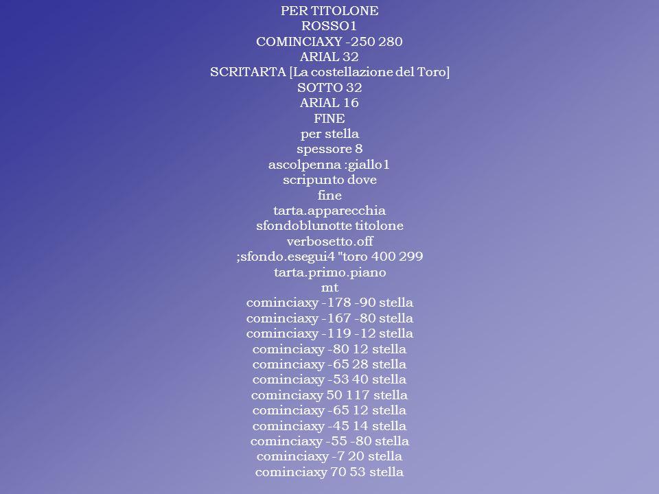 PER TITOLONE ROSSO1 COMINCIAXY -250 280 ARIAL 32 SCRITARTA [La costellazione del Toro] SOTTO 32 ARIAL 16 FINE per stella spessore 8 ascolpenna :giallo1 scripunto dove fine tarta.apparecchia sfondoblunotte titolone verbosetto.off ;sfondo.esegui4 toro 400 299 tarta.primo.piano mt cominciaxy -178 -90 stella cominciaxy -167 -80 stella cominciaxy -119 -12 stella cominciaxy -80 12 stella cominciaxy -65 28 stella cominciaxy -53 40 stella cominciaxy 50 117 stella cominciaxy -65 12 stella cominciaxy -45 14 stella cominciaxy -55 -80 stella cominciaxy -7 20 stella cominciaxy 70 53 stella