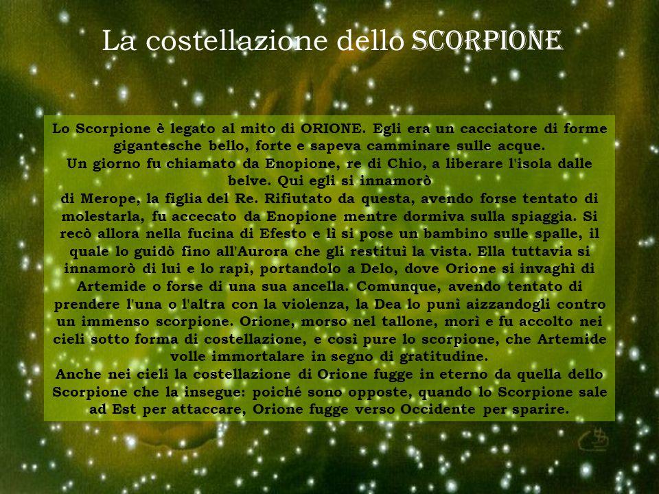 La costellazione dello SCORPIONE Lo Scorpione è legato al mito di ORIONE. Egli era un cacciatore di forme gigantesche bello, forte e sapeva camminare