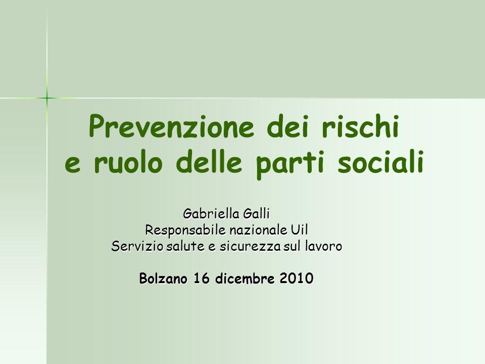 Prevenzione dei rischi e ruolo delle parti sociali Gabriella Galli Responsabile nazionale Uil Servizio salute e sicurezza sul lavoro Bolzano 16 dicemb