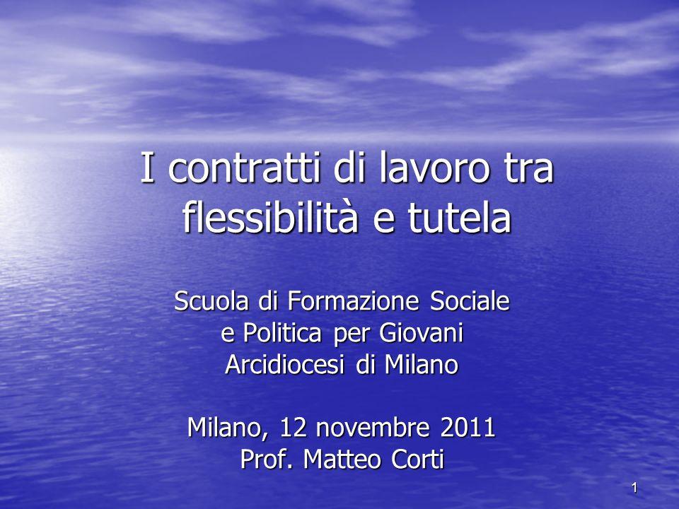 1 I contratti di lavoro tra flessibilità e tutela Scuola di Formazione Sociale e Politica per Giovani Arcidiocesi di Milano Milano, 12 novembre 2011 Prof.