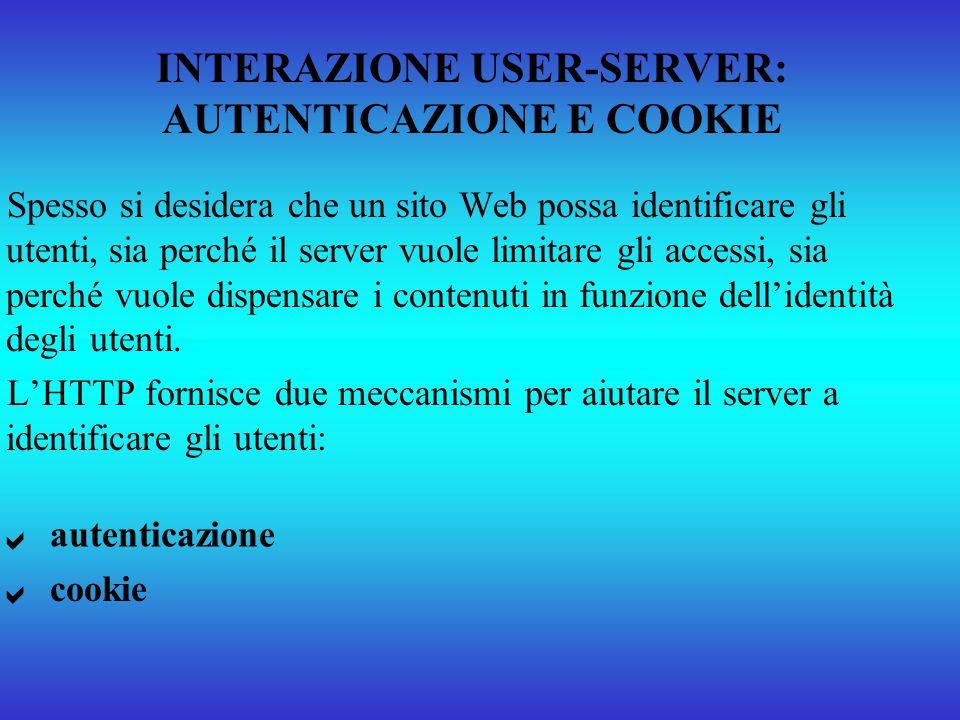 INTERAZIONE USER-SERVER: AUTENTICAZIONE E COOKIE Spesso si desidera che un sito Web possa identificare gli utenti, sia perché il server vuole limitare