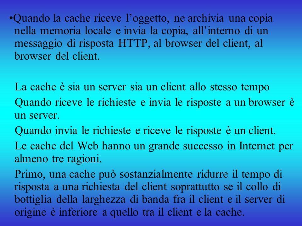 Quando la cache riceve loggetto, ne archivia una copia nella memoria locale e invia la copia, allinterno di un messaggio di risposta HTTP, al browser