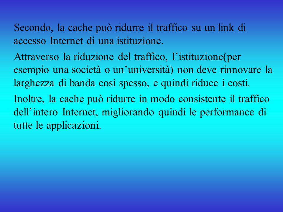 Secondo, la cache può ridurre il traffico su un link di accesso Internet di una istituzione. Attraverso la riduzione del traffico, listituzione(per es
