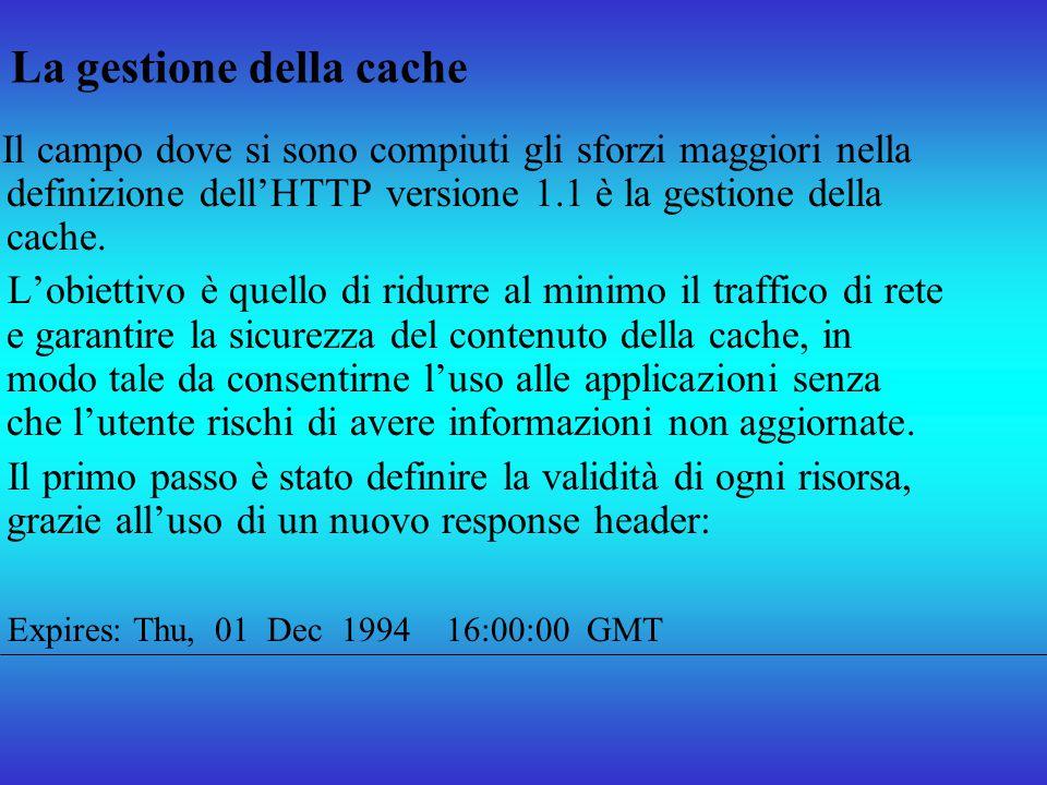 La gestione della cache Il campo dove si sono compiuti gli sforzi maggiori nella definizione dellHTTP versione 1.1 è la gestione della cache. Lobietti