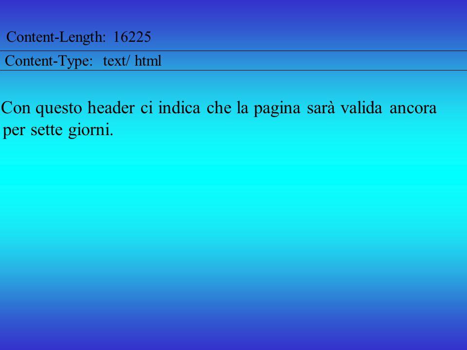 Content-Length: 16225 Content-Type: text/ html Con questo header ci indica che la pagina sarà valida ancora per sette giorni.