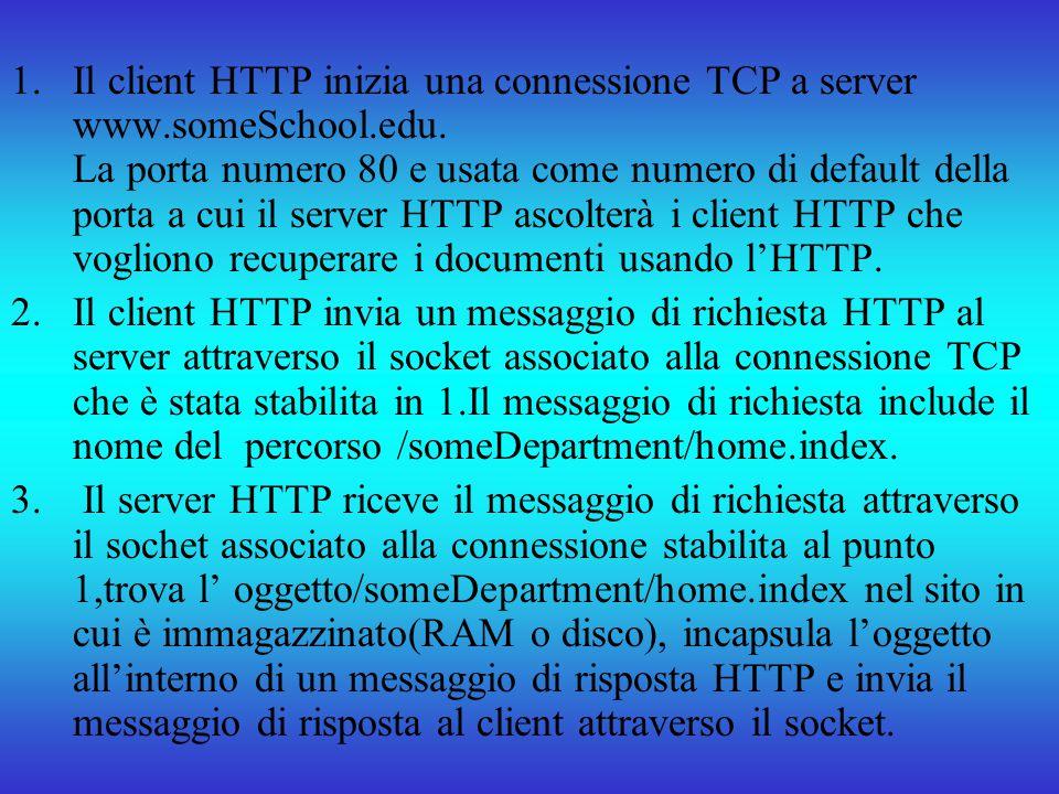 1.Il client HTTP inizia una connessione TCP a server www.someSchool.edu. La porta numero 80 e usata come numero di default della porta a cui il server